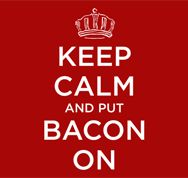 KEEP CALM AND PUT BACON ON. . . Because Eating Pork, is ALWAYS a Great Idea!!  :)