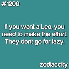 true, I'm a Leo. I would know. Leo's don't like people who just sit back and relax all the time. Every once and awhile is okay but not always