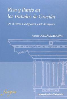 """Risa y llanto en los tratados de Gracián : de """"El héroe"""" a la """"Agudeza y arte de ingenio"""" / Aurora González Roldán"""