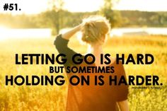 letting go it hard, but sometimes holding on is harder
