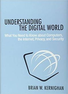 Understanding the Digital World: What You Need to Know about Computers, the Internet, Privacy, and Security: Brian Kernighan: 9780691176543