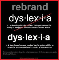 "Rebrand dyslexia: Not a ""learning disorder marked by impairment of the ability to recognize and comprehend written words,"" but ""a learning advantage marked by the unique ability to recognize and comprehend complex visual patterns."" DyslexicKids.net #dyslexia #neurodiversity"