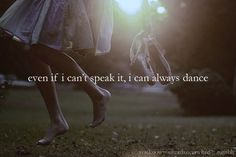 No matter what I am feeling, even if I can't speak it, I can always dance