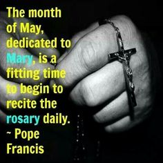 The month of May, dedicated to Mary, is a fitting time to begin to recite the Rosary daily. ~Pope Francis