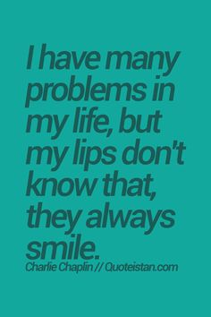 I have many problems in my life, but my lips don't know that, they always smile. quote from quoteistan Wisdom Quotes, Quotes To Live By, Inspire Quotes, Motivational Quotes, Funny Quotes, Inspirational Quotes, Star Quotes, Always Smile, Charlie Chaplin