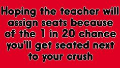 """Accually My science teacher moved people and he moved one of my crushes and i was going """"oh god dont move her next to me"""" because she knew i liked her and she ended up sitting in front of me for a little bit."""