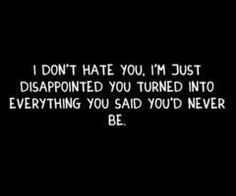 words cant explain how disappointed i am in you. i still care about you, i just dont care to ever see you...