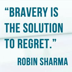 Bravery is the solution to regret.