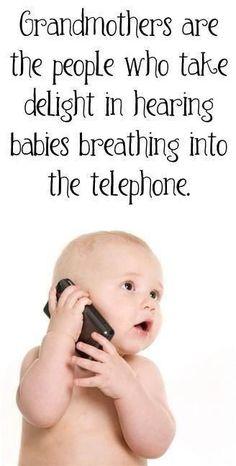 Las abuelas son las unicas personas que se encantan al escuchar a los bebes respirando al telefono. ;)