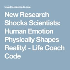 New Research Shocks Scientists: Human Emotion Physically Shapes Reality! - Life Coach Code