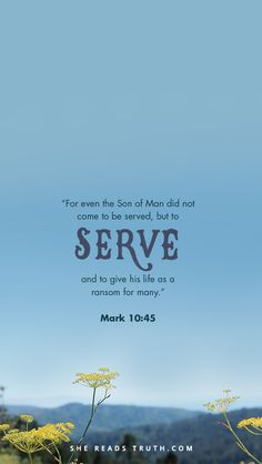 """""""For even the Son of Man did not come to be served, but to serve, and to give his life as a ransom for many."""" —Mark 10:45"""