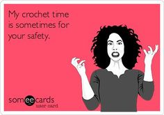 My crochet time is sometimes for your safety