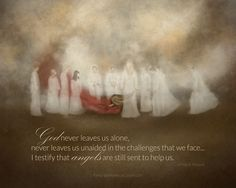 """""""God never leaves us alone, never leaves us unaided in the challenges that we face… I testify that angels are still sent to help us."""" – Jeffrey R. Holland ['The Minist…"""