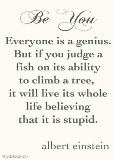 Be you... Everyone is a genius. But if you judge a fish on its ability to climb a tree, it will live its whole life believing that it is stupid