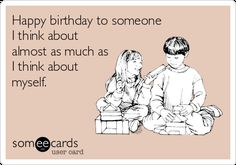 Happy birthday to someone I think about almost as much as I think about myself.