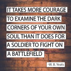 """#QUOTE: """"It takes more courage to examine the dark corners of your own soul than it does for a soldier to fight on a battlefield."""" -W. B. Yeats"""