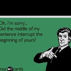 Guilty....I must get better about not interrupting