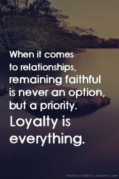 When it comes to relationships, remaining faithful is never an option, but a priority. Loyalty is everything.