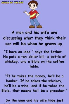 """A man and his wife are discussing what they think their son will be when he grows up. """"I have an idea,"""" says the father. He puts a ten-dollar bill, a bottle of whiskey, and a Bible on the coffee table. """"If he takes the money, he'll be a. Funny Long Jokes, Funny English Jokes, Clean Funny Jokes, Short Jokes, Latest Funny Jokes, Corny Jokes, Funny Texts, Stupid Jokes, Funny Jokes For Her"""