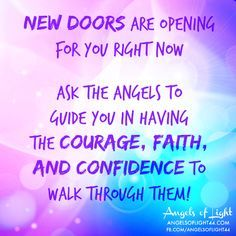 New doors are opening for you right now! Ask the ANGELS to guide you in having the COURAGE, FAITH, and CONFIDENCE to walk through them! #angels #quotes #guidance http://www.angelcardreadingsforyou.com