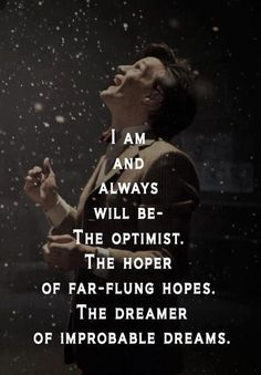 I am and always will be the optimist. The hoper of far-flung hopes.  The dream of improbably dreams.