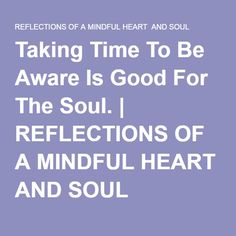 Taking Time To Be Aware Is Good For The Soul. | REFLECTIONS OF A MINDFUL HEART AND SOUL