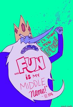 """""""I'll show you fun! ...fun is my middle name!""""  -- Ice King, Adventure Time - LOL :D"""