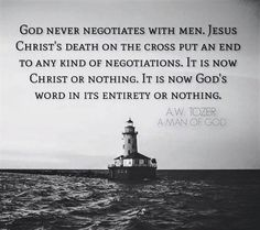A W Tozer: God never negotiates with men.