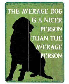 this is very true. Which is why I would always trust dogs over people