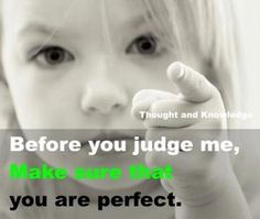 Don't judge anyone unless you're perfect.