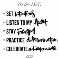 To do list - set intentions, listen to my heart, stay focused,practice determination, celebrate achievements. Inspirational Quote, Daily Motivation, Daily Quotes, Success Quotes, Positive Thinking, Positive Mindset, Personal Growth, Personal Development, Self Improvement, Think and Grow Rich, Napoleon Hill, Robert Kiyosaki, Tony Robbins, Zig Ziglar, John Maxwell, Jim Rohn, Los Angeles, Miami, New York, Atlanta, Washington DC, Chicago, California, Texas, Florida, Georgia, Illinois