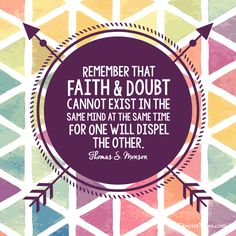"President Thomas S. Monson: ""Remember that faith and doubt cannot exist in the same mind at the same time for one will dispel the other."" #ldsconf #lds #quotes"