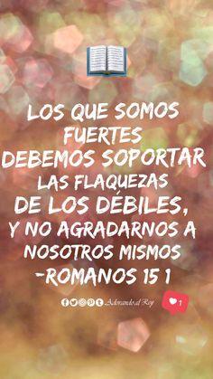 """""""Así que, los que somos fuertes debemos soportar las flaquezas de los débiles, y no agradarnos a nosotros mismos."""" (Romanos 15:1)  #PalabraDeDios #AdorandoalRey"""
