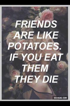 Friends are like potatoes...