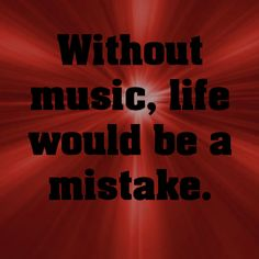 Without music, life would be a mistake.... -
