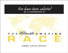 "The Amazing Race to Come Unto Christ   Here is the document for ""The Amazing Race to Come Unto Christ 2014.""  Our youth just completed this activity and it was a HUGE success!  We used it as a combined activity to introduce the new 2014 Theme: ""Come Unto Christ.""…Read More"