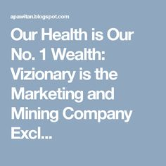 Our Health is Our No. 1 Wealth: Vizionary is the Marketing and Mining Company Excl...