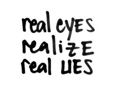 """real eyes, realize, real lies."" 