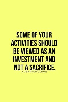 Investment rather than sacrifice; remember that is what you're doing. You are investing in yourself to bring out all your greatness!