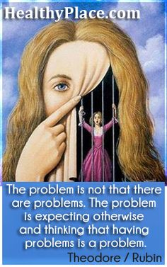 The problem is not that there are problems. The problems is expecting otherwise and thinking that having problems is a problem. www.HealthyPlace.com/