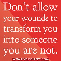 Don't allow your wounds to transform you into someone you are not. by deeplifequotes, via Flickr