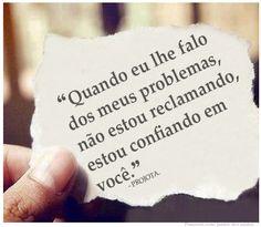 """""""Quando eu lhe falo dos meus problemas, não estou reclamando, estou confiando em você. - PROJOTA."""