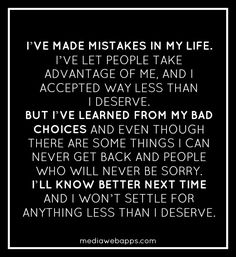 Ive made mistakes in my life. Ive let people take advantage of me and Ive accepted way less than I deserve. But, Ive learned from my bad choices and even though there are some things I can never get back and people who will never be sorry, I know better next time and I wont settle for anything less than I deserve. #Quote #Saying