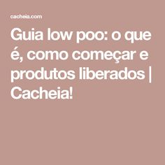 Guia low poo: o que é, como começar e produtos liberados   Cacheia!