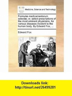 Formul� medicamentorum select�; or, select prescriptions of the most eminent physicians, for various diseases incident to the human body. By Edward Fox, ... (9781170386767) Edward Fox , ISBN-10: 1170386768  , ISBN-13: 978-1170386767 ,  , tutorials , pdf , ebook , torrent , downloads , rapidshare , filesonic , hotfile , megaupload , fileserve