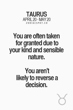 You are often taken for granted due to your kind and sensible nature. You aren't likely to reverse a decision.