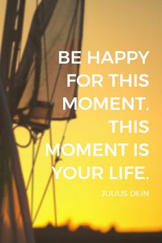 """""""Be happy for this moment. This moment is your life."""" - Julius Dein, magician and social media entrepreneur on the School of Greatness podcast"""