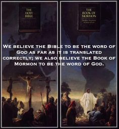 We believe the Bible to be the word of God as far as it is translated correctly, we also believe the Book of Mormon to be the word of God.