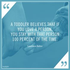 """""""A toddler believes that if you love a person, you stay with that person 100 percent of the time."""" -Lawrence Balter #parentquotes"""
