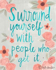 Surround yourself with people who get it. ©️️ katie doucette http://polkadotmitten.com portfolio
